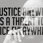 """""""Injustice anywhere is a threat to justice everywhere."""""""